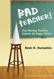 Bad Teacher! How Blaming Teachers Distorts the Bigger Picture ebook by Kevin K. Kumashiro