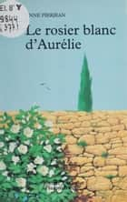 Le Rosier blanc d'Aurélie ebook by Anne Pierjean