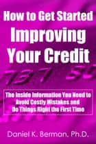 How to Get Started Improving Your Credit: The Inside Information You Need to Avoid Costly Mistakes and Do Things Right the First Time ebook by Daniel Berman