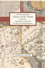 "Walter Ralegh's ""History of the World"" and the Historical Culture of the Late Renaissance ebook by Nicholas Popper"