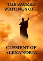 The Sacred Writings of Clement of Alexandria - Extended Annotated Edition ebook by Clement of Alexandria,Philipp Schaff