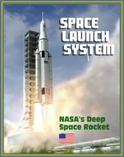 Space Launch System (SLS): America's Next Manned Rocket for NASA Deep Space Exploration to the Moon, Asteroids, Mars - Rocket Plans, Ground Facilities, Tests, Saturn V Comparisons, Configurations ebook by Progressive Management