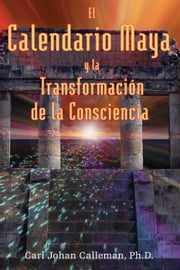 El Calendario Maya y la Transformación de la Consciencia ebook by Carl Johan Calleman, Ph.D.