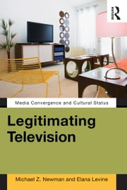 Legitimating Television - Media Convergence and Cultural Status ebook by Michael Z Newman, Elana Levine