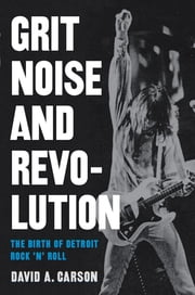 Grit, Noise, and Revolution - The Birth of Detroit Rock 'n' Roll ebook by David A. Carson