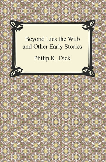 Beyond Lies the Wub and Other Early Stories ebook by Philip K. Dick