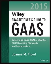 Wiley Practitioner's Guide to GAAS 2015 - Covering all SASs, SSAEs, SSARSs, PCAOB Auditing Standards, and Interpretations ebook by Joanne M. Flood