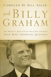 Ask Billy Graham - The World's Best-Loved Preacher Answers Your Most Important Questions ebook by Bill Adler