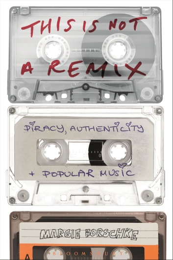 This is Not a Remix - Piracy, Authenticity and Popular Music ebook by Margie Borschke