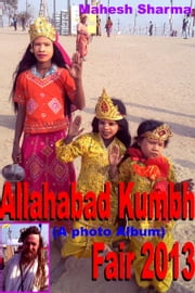 Allahabad Kumbh Fair 2013 (A photo Album) ebook by Mahesh Dutt Sharma