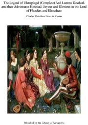 The Legend of Ulenspiegel (Complete) and Lamme Goedzak and Their Adventures Heroical, Joyous and Glorious in The Land of Flanders and Elsewhere ebook by Charles Théodore Henri de Coster