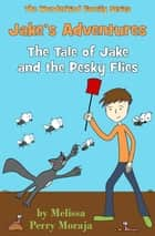 Jake's Adventures: Tale of Jake and the Pesky Flies ebook by Melissa Perry Moraja