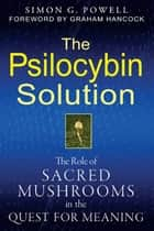 The Psilocybin Solution: The Role of Sacred Mushrooms in the Quest for Meaning ebook by Simon G. Powell,Graham Hancock