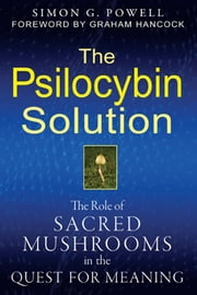 The Psilocybin Solution: The Role of Sacred Mushrooms in the Quest for Meaning - The Role of Sacred Mushrooms in the Quest for Meaning ebook by Simon G. Powell,Graham Hancock