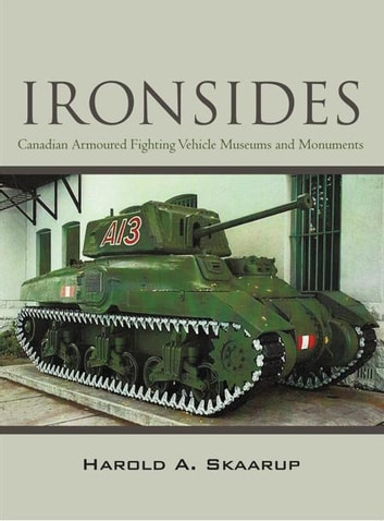 """Ironsides"" - Canadian Armoured Fighting Vehicle Museums and Monuments ebook by Harold A. Skaarup"