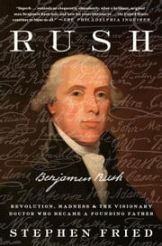 Rush - Revolution, Madness, and Benjamin Rush, the Visionary Doctor Who Became a Founding Father ebook by Stephen Fried
