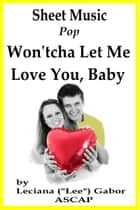 Sheet Music Won'tcha Let Me Love You Baby ebook by Lee Gabor
