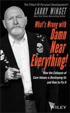 What's Wrong with Damn Near Everything! - How the Collapse of Core Values Is Destroying Us and How to Fix It ebook by Larry Winget