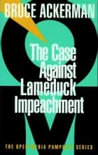 The Case Against Lame Duck Impeachment ebook by Bruce Ackerman