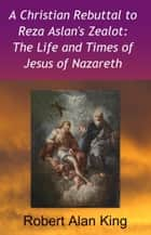 A Christian Rebuttal to Reza Aslan's Zealot: The Life and Times of Jesus of Nazareth eBook by Robert Alan King