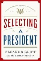 Selecting a President ebook by Eleanor Clift,Matthew Spieler
