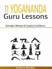 11 Yogananda Guru Lessons: Strength, Mindset & Creative Confidence - 2 In 1 Yogandada Guru Box Set ebook by Juliana Baldec