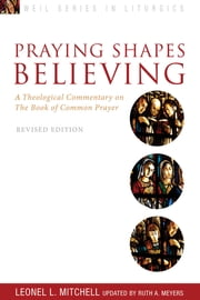 Praying Shapes Believing - A Theological Commentary on the Book of Common Prayer - Revised Anniversary Edition ebook by Leonel L. Mitchell,Ruth A. Meyers