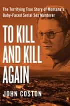 To Kill and Kill Again - The Terrifying True Story of Montana's Baby-Faced Serial Sex Murderer ebook by John Coston