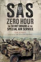 SAS Zero Hour - The Secret Origins of the Special Air Service ebook by Tim Jones, Rannulph Fiennes