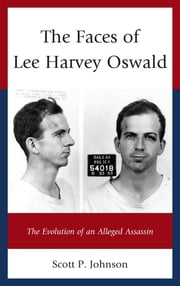 The Faces of Lee Harvey Oswald - The Evolution of an Alleged Assassin ebook by Scott P. Johnson
