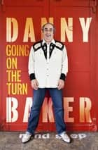Going on the Turn - Being the Extraordinary Stories of My Life and Dodging Death's Door ebook by Danny Baker
