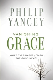 Vanishing Grace - What Ever Happened to the Good News? ebook by Philip Yancey