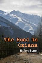 The Road to Oxiana - New edition linked and annotaded ebook by Robert Byron