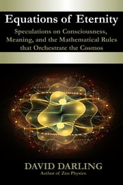 Equations of Eternity - Speculations on Consciousness, Meaning, and the Mathematical Rules That Orchestrate the Cosmos ebook by David Darling