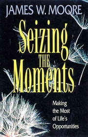 Seizing the Moments - Making the Most of Life's Opportunities ebook by James W. Moore