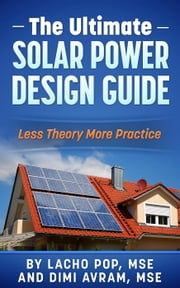 The Ultimate Solar Power Design Guide Less Theory More Practice ebook by Lacho Pop, MSE,Dimi Avram, MSE