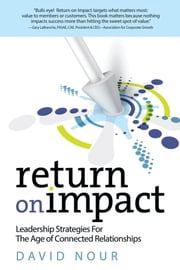 Return on Impact - Leadership Strategies for the Age of Connected Relationships ebook by David Nour