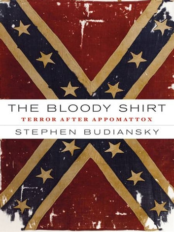 The Bloody Shirt - Terror After the Civil War ebook by Stephen Budiansky