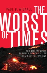 The Worst of Times - How Life on Earth Survived Eighty Million Years of Extinctions ebook by Paul B. Wignall