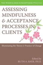 Assessing Mindfulness and Acceptance Processes in Clients - Illuminating the Theory and Practice of Change ebook by Ruth Baer, PhD