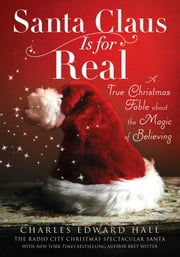 Santa Claus Is for Real - A True Christmas Fable About the Magic of Believing ebook by Charles  Edward Hall,Bret Witter