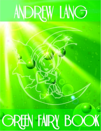 Green Fairy Book: The Blue Bird, The Half-Chick, The Story of Caliph Stork, The Enchanted Watch, Rosanella, Sylvain and Jocosa, Fairy Gifts, Prince Narcissus and the Princess Potentilla, Prince Featherhead and the Princess Celandine, The Snuff-Box... ebook by Andrew Lang