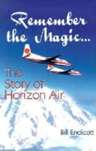 Remember the Magic... - The Story of Horizon Air ebook by Bill Endicott