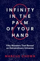 Infinity in the Palm of Your Hand - Fifty Wonders That Reveal an Extraordinary Universe ebook by Marcus Chown