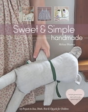 Sweet & Simple Handmade - 25 Projects to Sew, Stitch, Knit & Upcycle for Children ebook by Melissa Wastney
