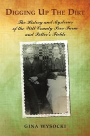 Digging up the Dirt - The History and Mysteries of the Will County Poor Farm and Potter's Fields ebook by Gina Wysocki