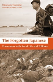 The Forgotten Japanese - Encounters with Rural Life and Folklore ebook by Tsuneichi Miyamoto,Jeffrey Irish