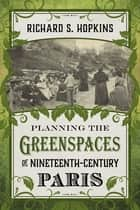 Planning the Greenspaces of Nineteenth-Century Paris ebook by Richard S. Hopkins