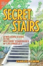 Secret Stairs - A Walking Guide to the Historic Staircases of Los Angeles ebook by Charles Fleming