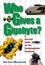Who Gives a Gigabyte? - A Survival Guide for the Technologically Perplexed ebook by Gary Stix, Miriam Lacob